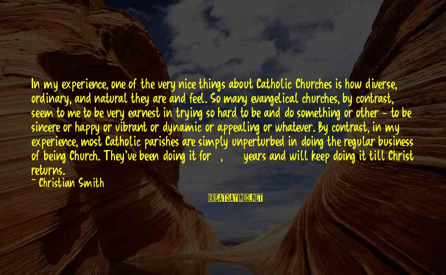 Being Vibrant Sayings By Christian Smith: In my experience, one of the very nice things about Catholic Churches is how diverse,