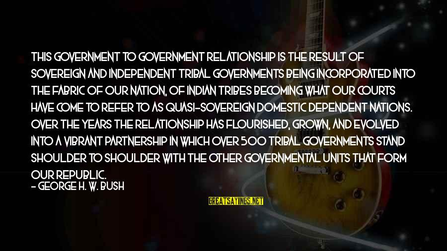 Being Vibrant Sayings By George H. W. Bush: This government to government relationship is the result of sovereign and independent tribal governments being