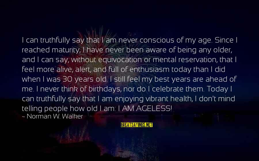 Being Vibrant Sayings By Norman W. Walker: I can truthfully say that I am never conscious of my age. Since I reached