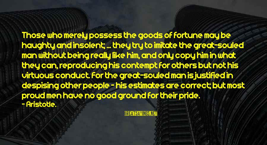 Being Virtuous Sayings By Aristotle.: Those who merely possess the goods of fortune may be haughty and insolent; ... they