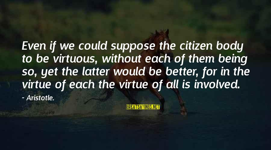 Being Virtuous Sayings By Aristotle.: Even if we could suppose the citizen body to be virtuous, without each of them