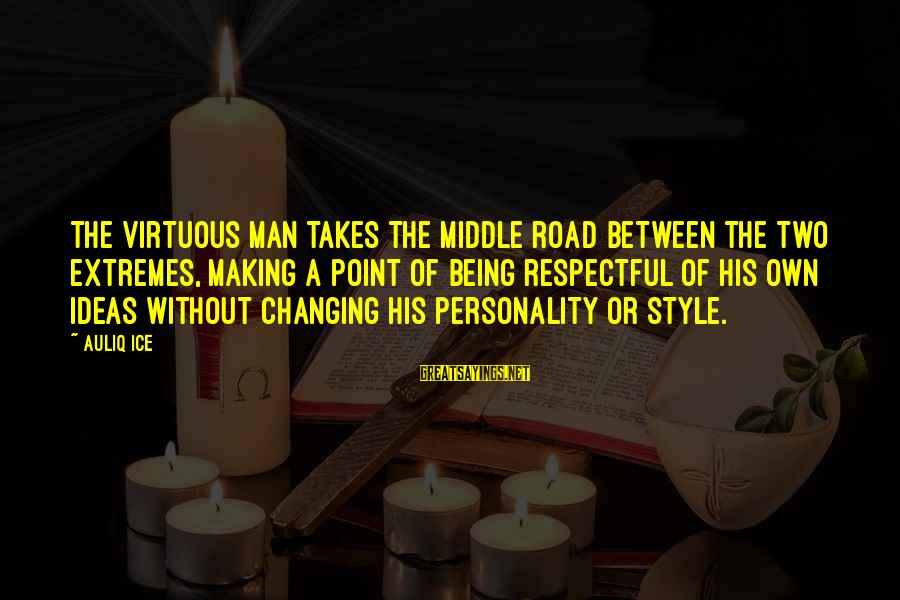 Being Virtuous Sayings By Auliq Ice: The virtuous man takes the middle road between the two extremes, making a point of