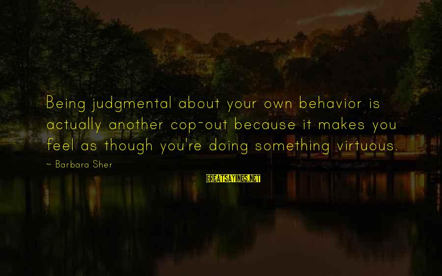 Being Virtuous Sayings By Barbara Sher: Being judgmental about your own behavior is actually another cop-out because it makes you feel