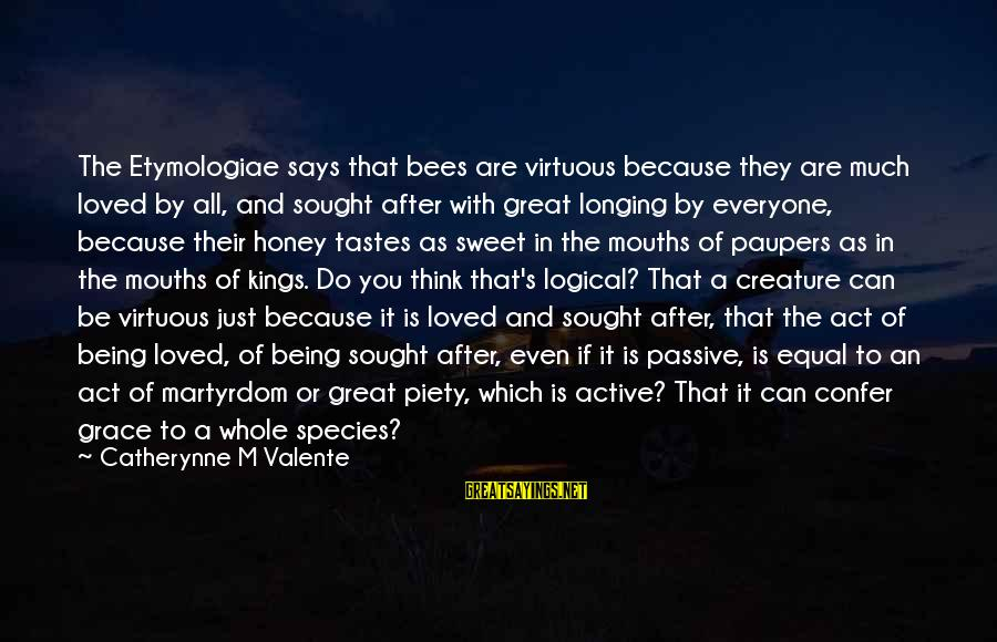 Being Virtuous Sayings By Catherynne M Valente: The Etymologiae says that bees are virtuous because they are much loved by all, and