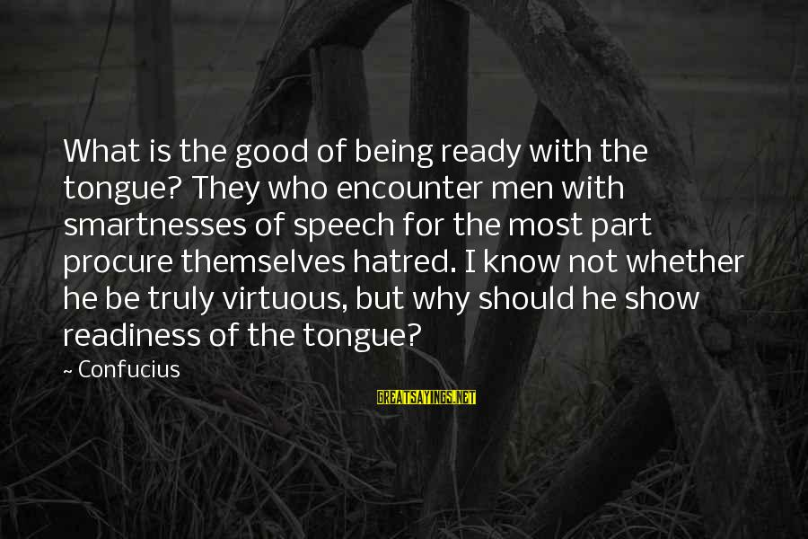 Being Virtuous Sayings By Confucius: What is the good of being ready with the tongue? They who encounter men with