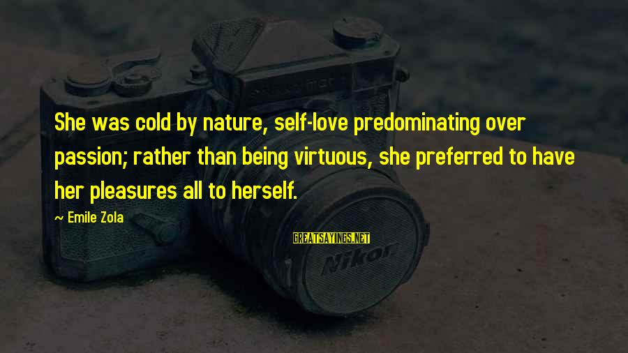 Being Virtuous Sayings By Emile Zola: She was cold by nature, self-love predominating over passion; rather than being virtuous, she preferred