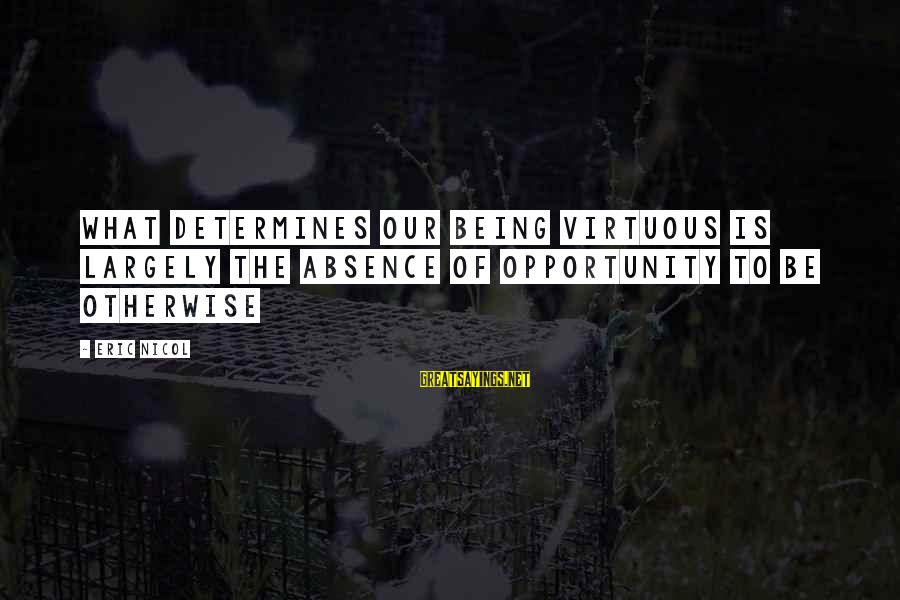 Being Virtuous Sayings By Eric Nicol: What determines our being virtuous is largely the absence of opportunity to be otherwise