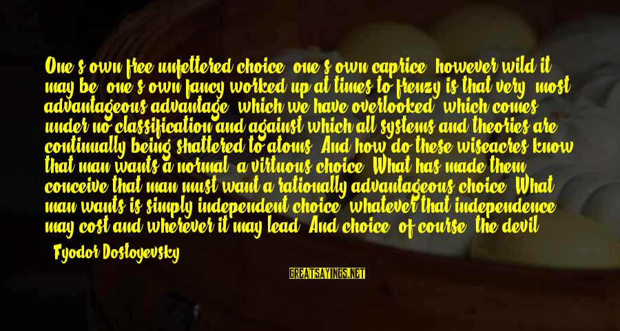Being Virtuous Sayings By Fyodor Dostoyevsky: One's own free unfettered choice, one's own caprice, however wild it may be, one's own