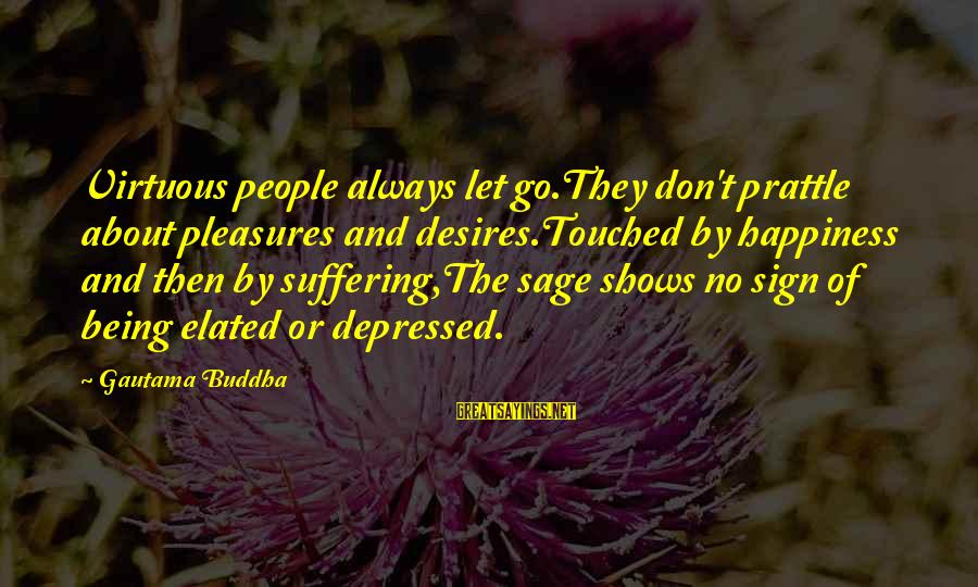 Being Virtuous Sayings By Gautama Buddha: Virtuous people always let go.They don't prattle about pleasures and desires.Touched by happiness and then