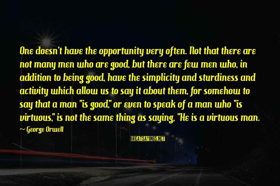 Being Virtuous Sayings By George Orwell: One doesn't have the opportunity very often. Not that there are not many men who