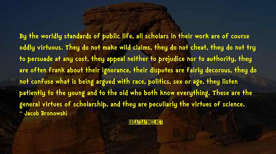 Being Virtuous Sayings By Jacob Bronowski: By the worldly standards of public life, all scholars in their work are of course