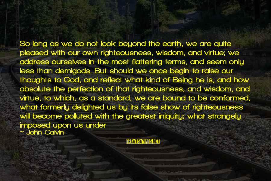 Being Virtuous Sayings By John Calvin: So long as we do not look beyond the earth, we are quite pleased with