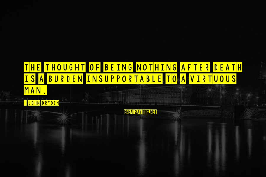 Being Virtuous Sayings By John Dryden: The thought of being nothing after death is a burden insupportable to a virtuous man.