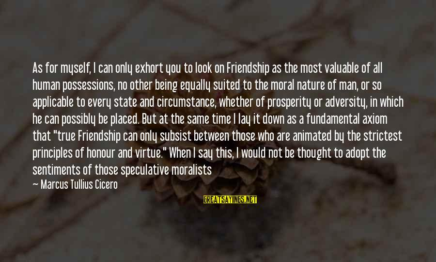 Being Virtuous Sayings By Marcus Tullius Cicero: As for myself, I can only exhort you to look on Friendship as the most