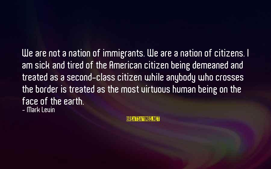 Being Virtuous Sayings By Mark Levin: We are not a nation of immigrants. We are a nation of citizens. I am