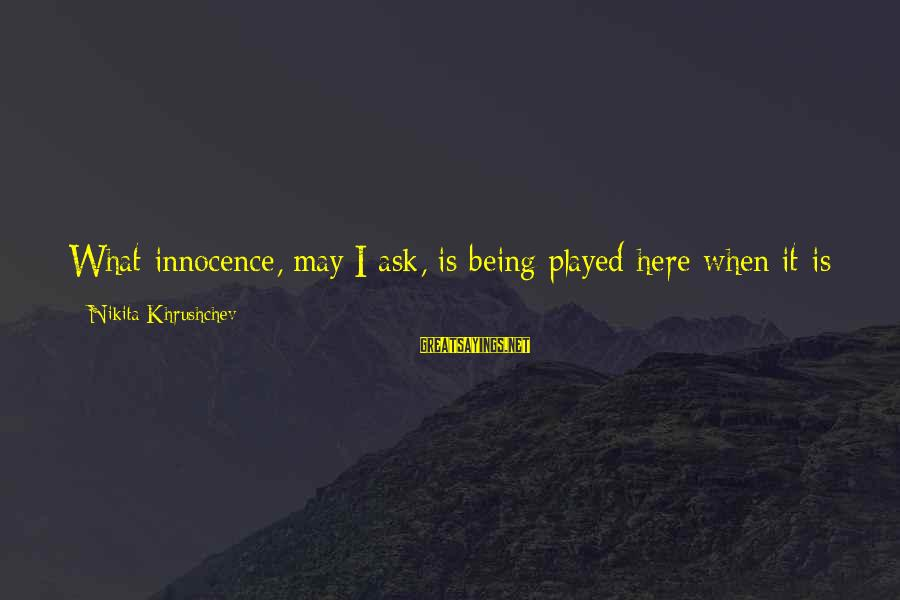 Being Virtuous Sayings By Nikita Khrushchev: What innocence, may I ask, is being played here when it is known that this