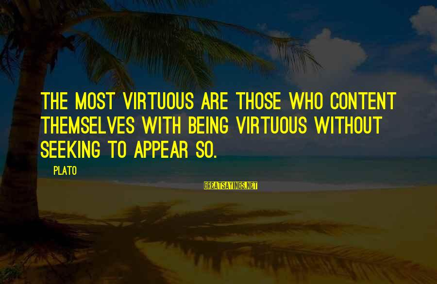 Being Virtuous Sayings By Plato: The most virtuous are those who content themselves with being virtuous without seeking to appear