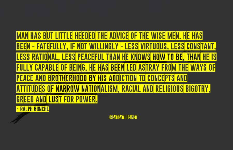 Being Virtuous Sayings By Ralph Bunche: Man has but little heeded the advice of the wise men. He has been -