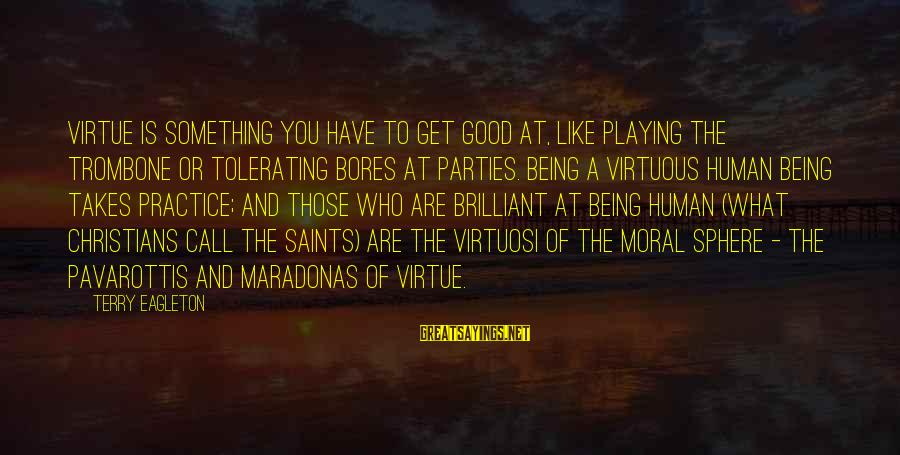 Being Virtuous Sayings By Terry Eagleton: Virtue is something you have to get good at, like playing the trombone or tolerating