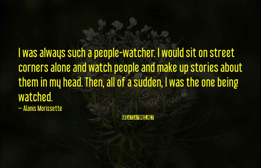 Being Watched Sayings By Alanis Morissette: I was always such a people-watcher. I would sit on street corners alone and watch