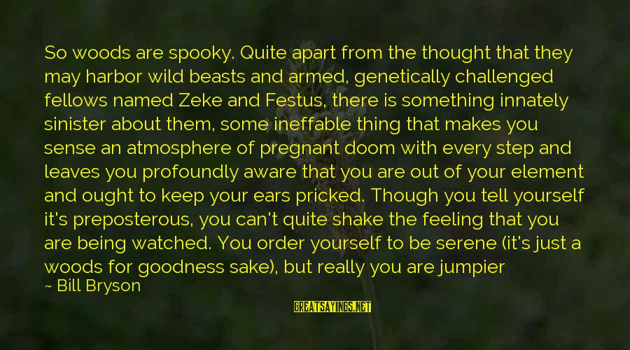 Being Watched Sayings By Bill Bryson: So woods are spooky. Quite apart from the thought that they may harbor wild beasts