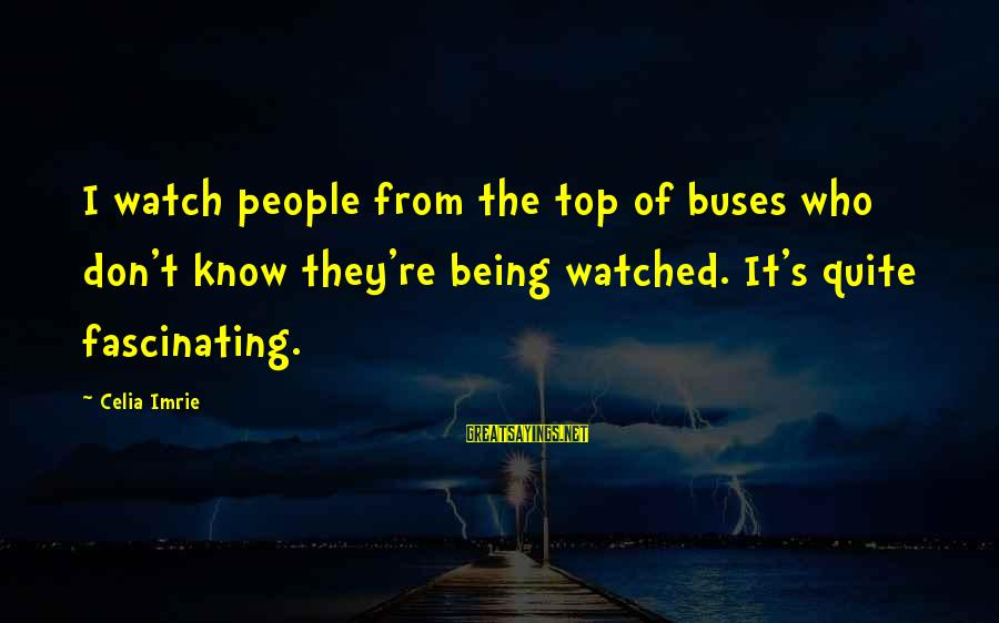 Being Watched Sayings By Celia Imrie: I watch people from the top of buses who don't know they're being watched. It's