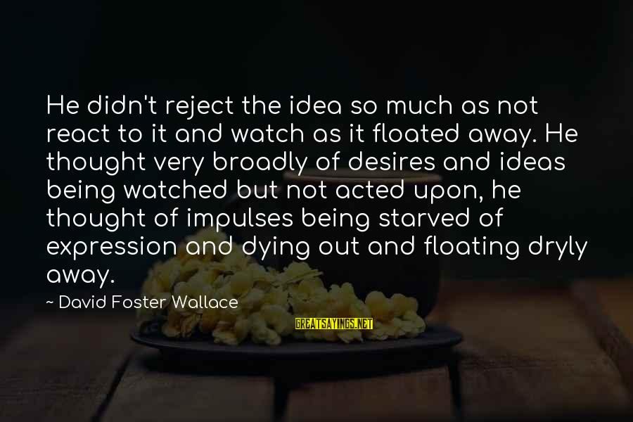 Being Watched Sayings By David Foster Wallace: He didn't reject the idea so much as not react to it and watch as