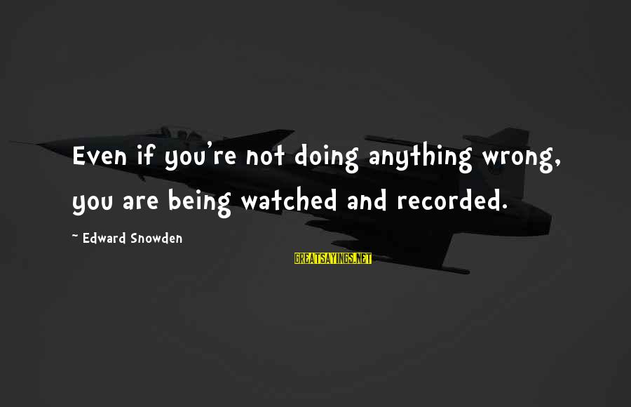 Being Watched Sayings By Edward Snowden: Even if you're not doing anything wrong, you are being watched and recorded.