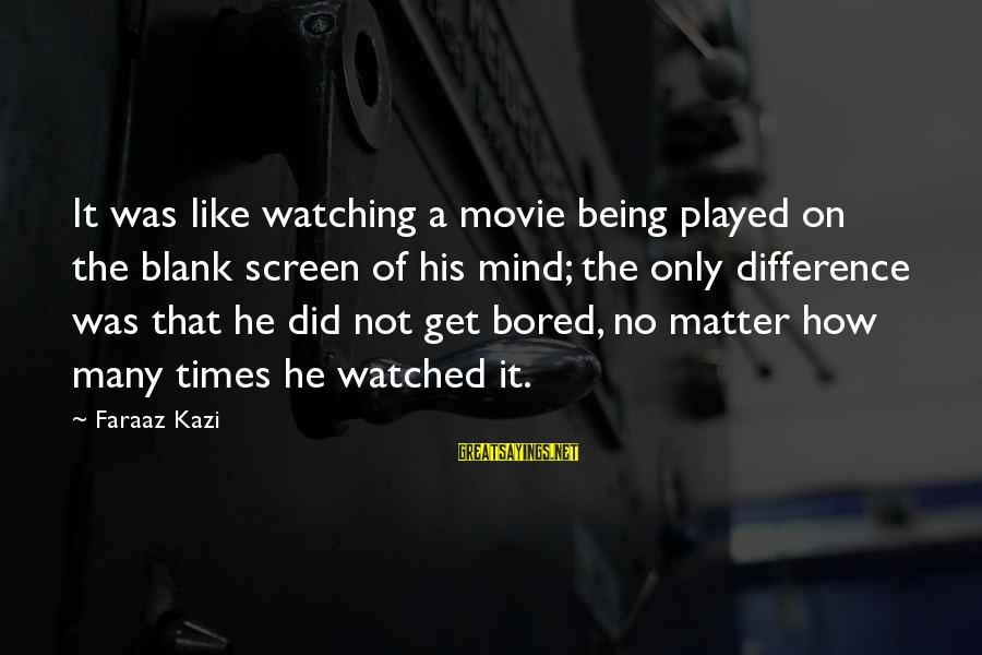 Being Watched Sayings By Faraaz Kazi: It was like watching a movie being played on the blank screen of his mind;