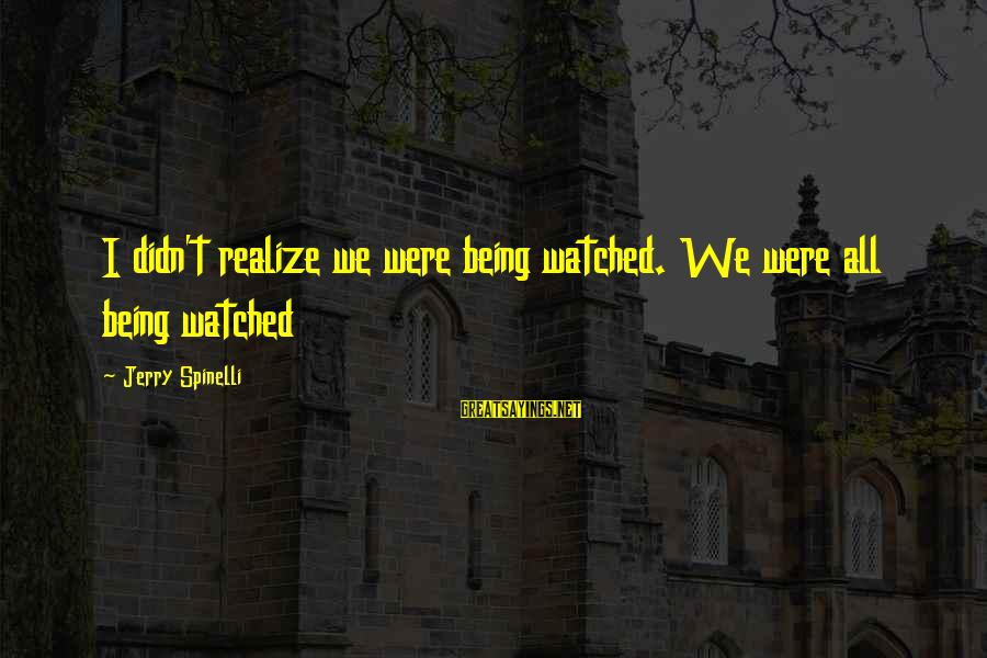 Being Watched Sayings By Jerry Spinelli: I didn't realize we were being watched. We were all being watched