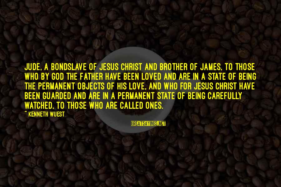 Being Watched Sayings By Kenneth Wuest: Jude, a bondslave of Jesus Christ and brother of James, to those who by God