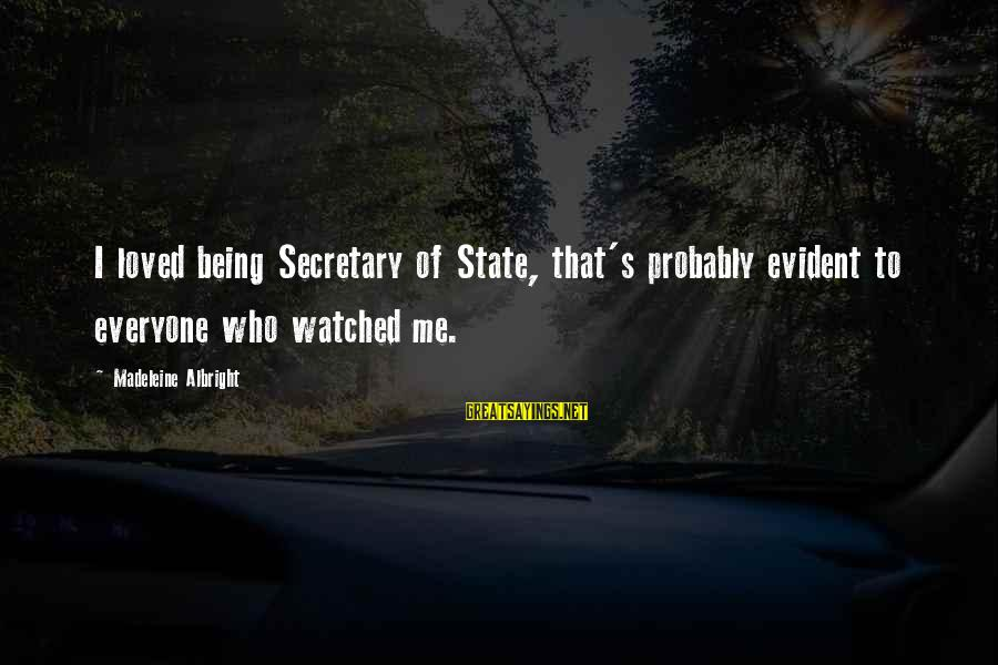 Being Watched Sayings By Madeleine Albright: I loved being Secretary of State, that's probably evident to everyone who watched me.