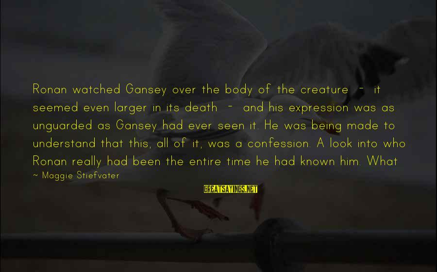 Being Watched Sayings By Maggie Stiefvater: Ronan watched Gansey over the body of the creature - it seemed even larger in