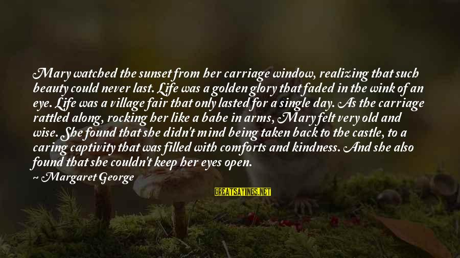 Being Watched Sayings By Margaret George: Mary watched the sunset from her carriage window, realizing that such beauty could never last.