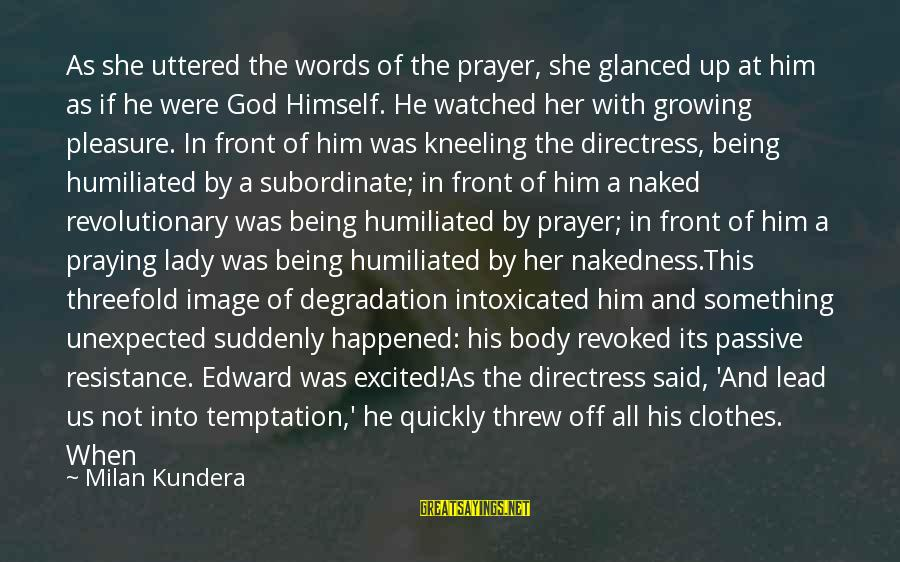 Being Watched Sayings By Milan Kundera: As she uttered the words of the prayer, she glanced up at him as if