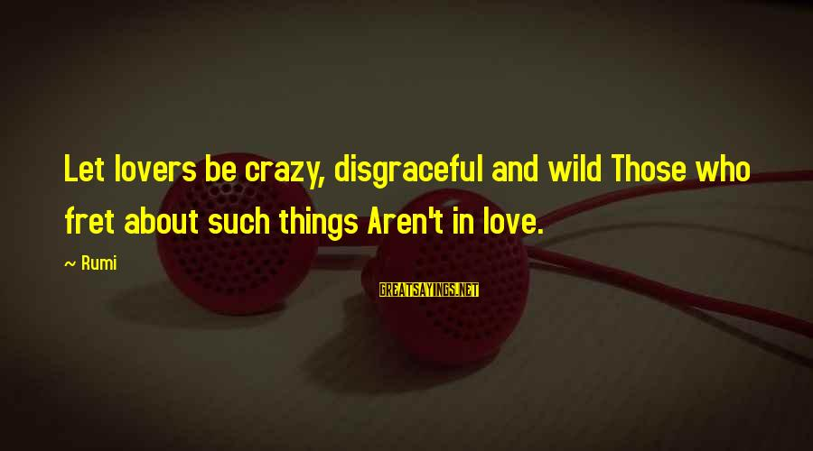 Being Wild And Crazy Sayings By Rumi: Let lovers be crazy, disgraceful and wild Those who fret about such things Aren't in