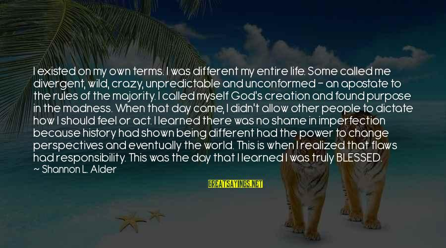 Being Wild And Crazy Sayings By Shannon L. Alder: I existed on my own terms. I was different my entire life. Some called me