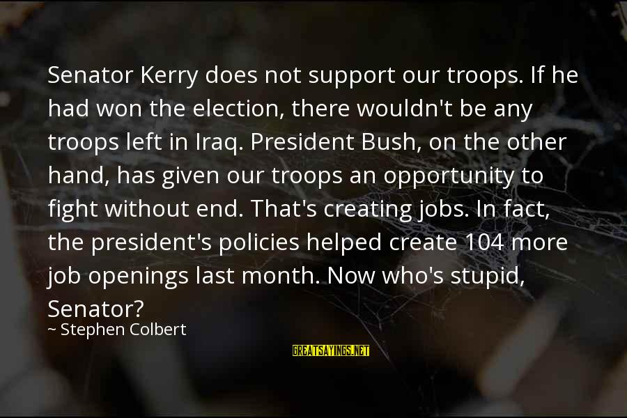 Being Wild And Crazy Sayings By Stephen Colbert: Senator Kerry does not support our troops. If he had won the election, there wouldn't
