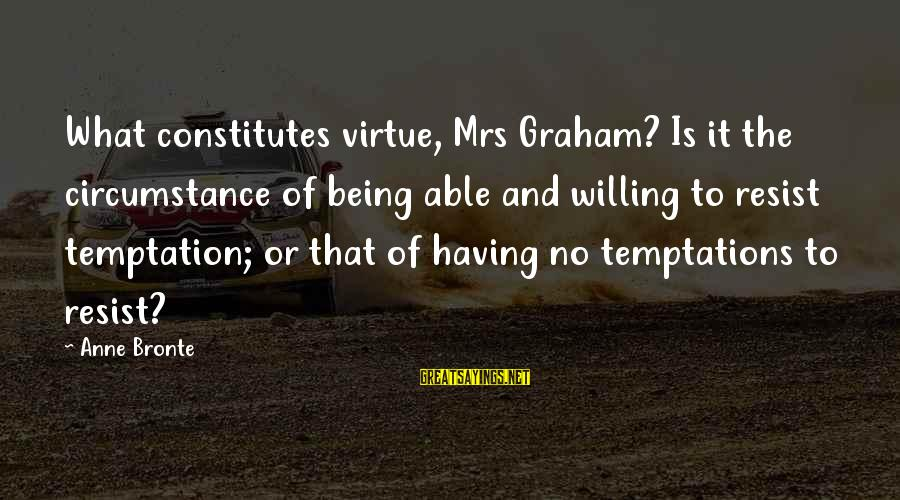 Being Willing Sayings By Anne Bronte: What constitutes virtue, Mrs Graham? Is it the circumstance of being able and willing to