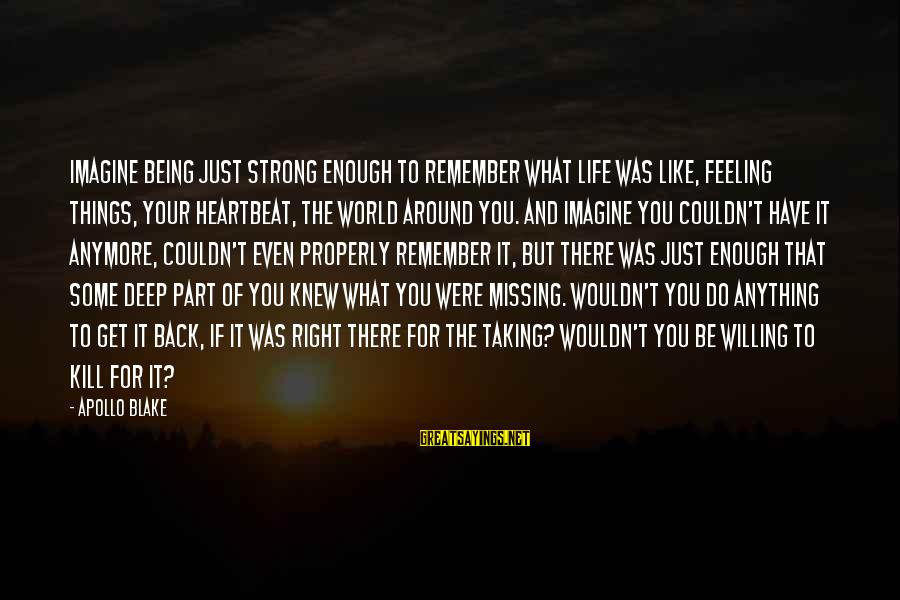 Being Willing Sayings By Apollo Blake: Imagine being just strong enough to remember what life was like, feeling things, your heartbeat,