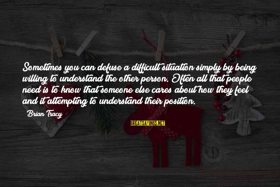Being Willing Sayings By Brian Tracy: Sometimes you can defuse a difficult situation simply by being willing to understand the other