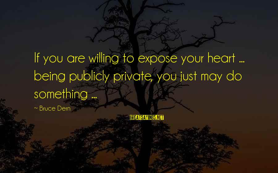 Being Willing Sayings By Bruce Dern: If you are willing to expose your heart ... being publicly private, you just may