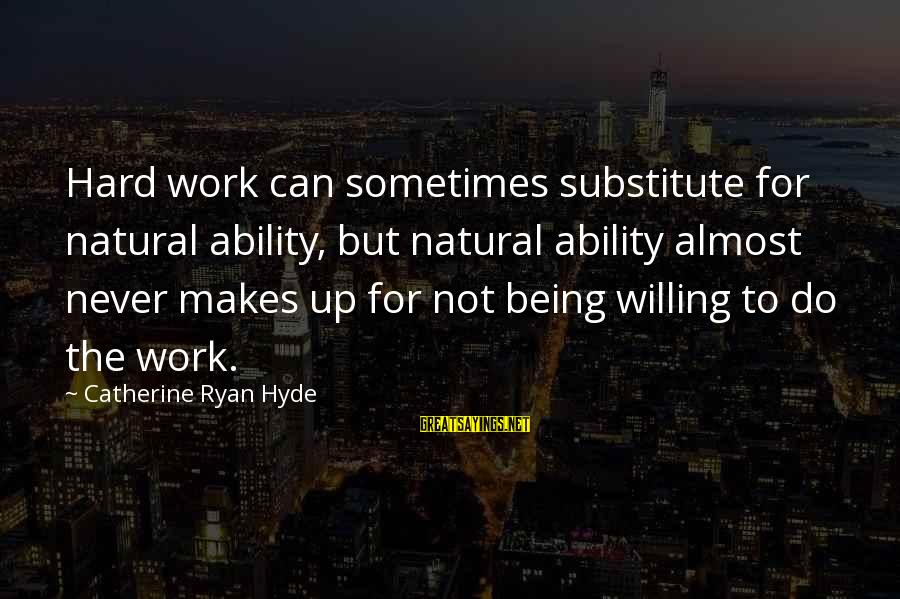 Being Willing Sayings By Catherine Ryan Hyde: Hard work can sometimes substitute for natural ability, but natural ability almost never makes up