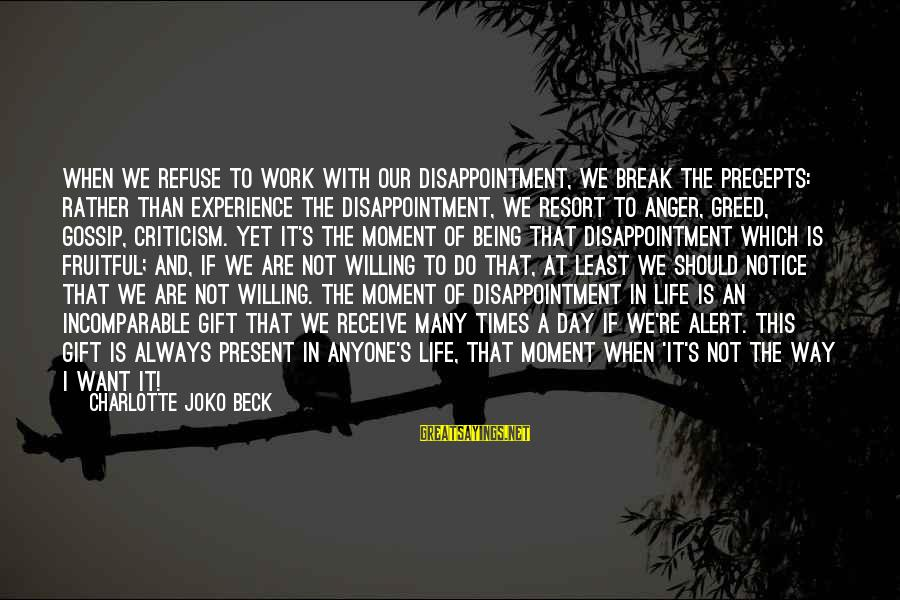 Being Willing Sayings By Charlotte Joko Beck: When we refuse to work with our disappointment, we break the Precepts: rather than experience