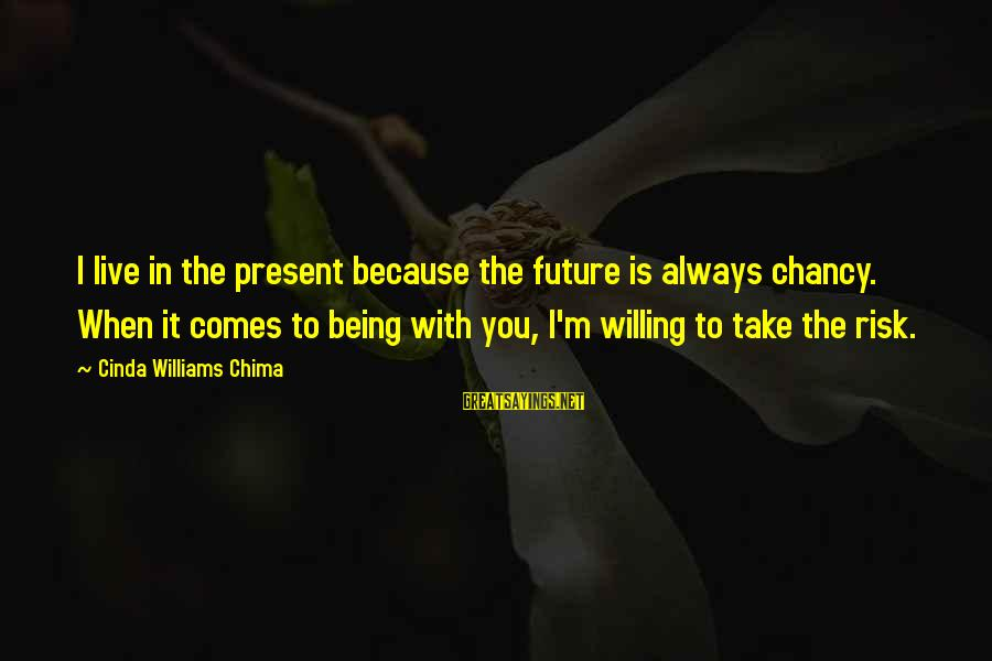 Being Willing Sayings By Cinda Williams Chima: I live in the present because the future is always chancy. When it comes to