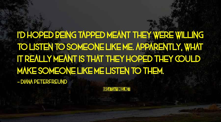 Being Willing Sayings By Diana Peterfreund: I'd hoped being tapped meant they were willing to listen to someone like me. Apparently,