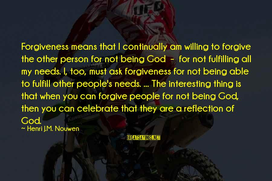 Being Willing Sayings By Henri J.M. Nouwen: Forgiveness means that I continually am willing to forgive the other person for not being
