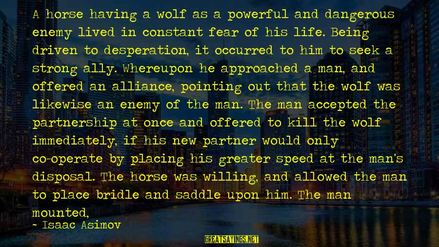 Being Willing Sayings By Isaac Asimov: A horse having a wolf as a powerful and dangerous enemy lived in constant fear