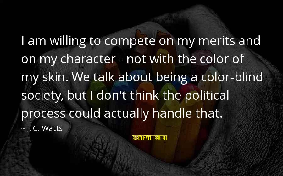 Being Willing Sayings By J. C. Watts: I am willing to compete on my merits and on my character - not with