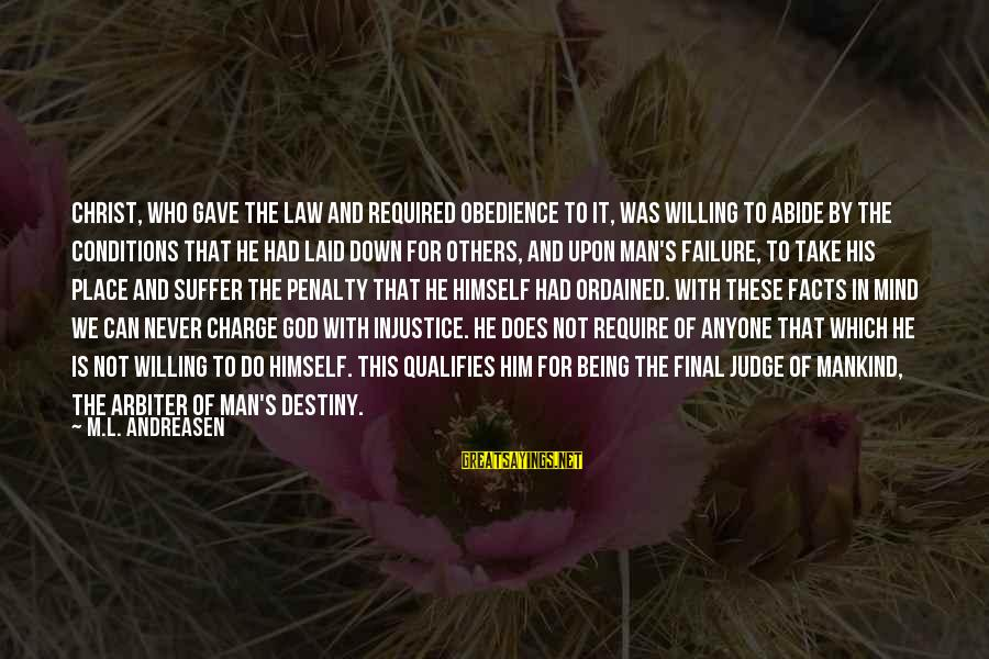 Being Willing Sayings By M.L. Andreasen: Christ, who gave the law and required obedience to it, was willing to abide by